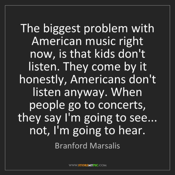 Branford Marsalis: The biggest problem with American music right now, is...