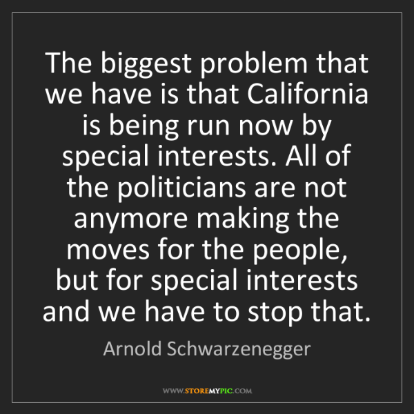 Arnold Schwarzenegger: The biggest problem that we have is that California is...