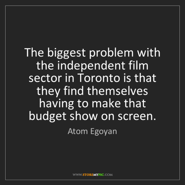 Atom Egoyan: The biggest problem with the independent film sector...