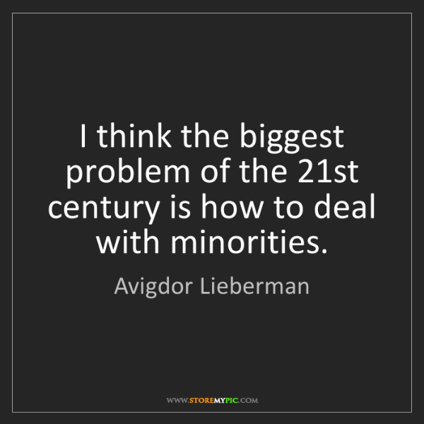 Avigdor Lieberman: I think the biggest problem of the 21st century is how...