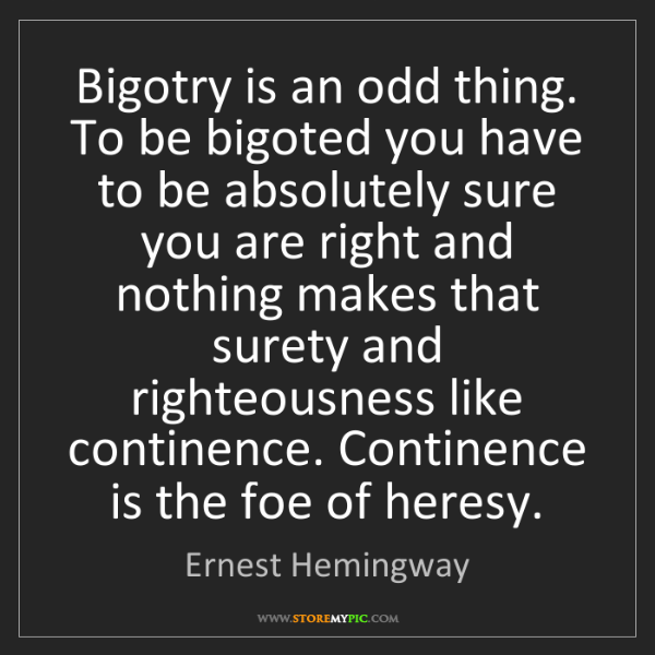 Ernest Hemingway: Bigotry is an odd thing. To be bigoted you have to be...