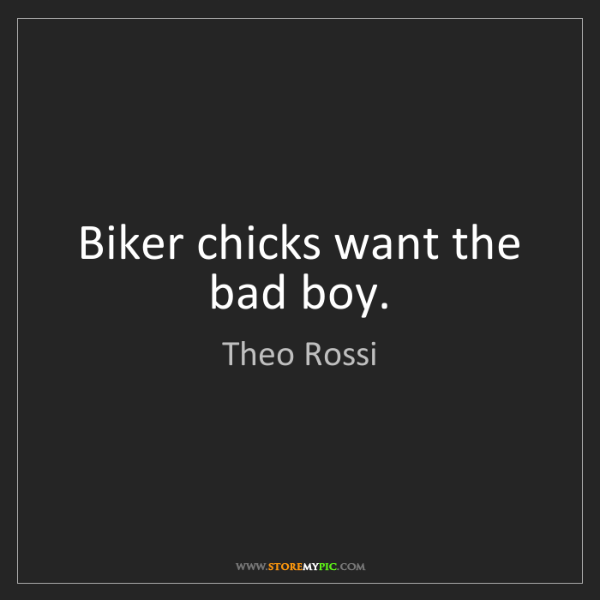 Theo Rossi: Biker chicks want the bad boy.