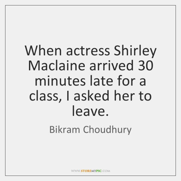 When actress Shirley Maclaine arrived 30 minutes late for a class, I asked ...