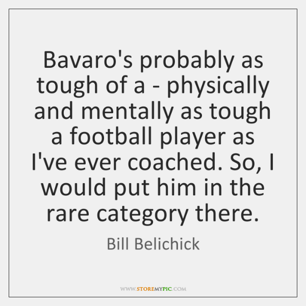 Bavaro's probably as tough of a - physically and mentally as tough ...