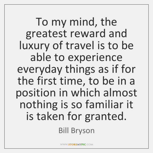 To my mind, the greatest reward and luxury of travel is to ...