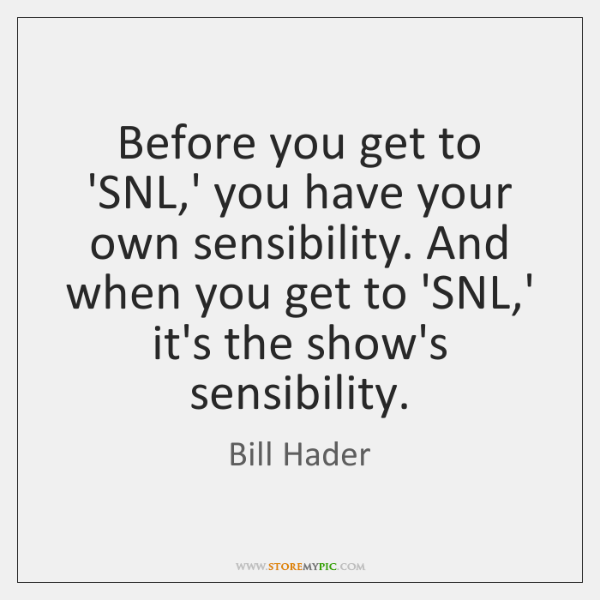 Before you get to 'SNL,' you have your own sensibility. And ...