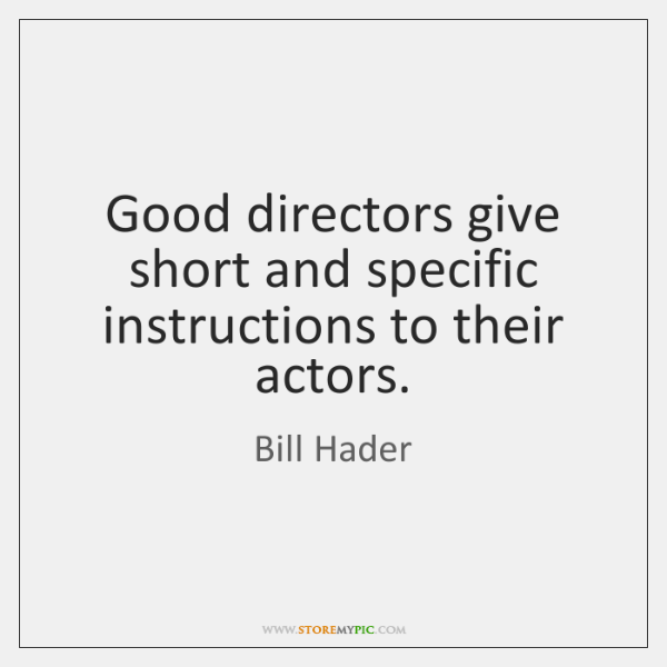 Good directors give short and specific instructions to their actors.