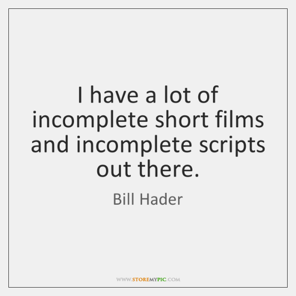 I have a lot of incomplete short films and incomplete scripts out ...