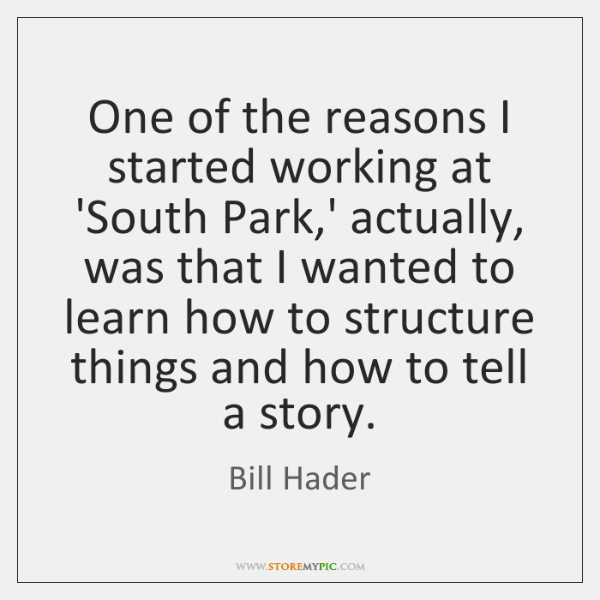 One of the reasons I started working at 'South Park,' actually, ...