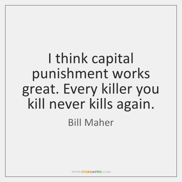 I think capital punishment works great. Every killer you kill never kills ...