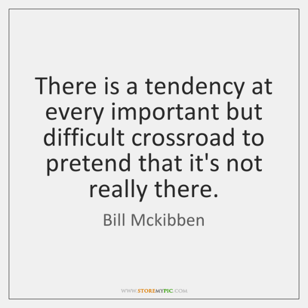 There is a tendency at every important but difficult crossroad to pretend ...