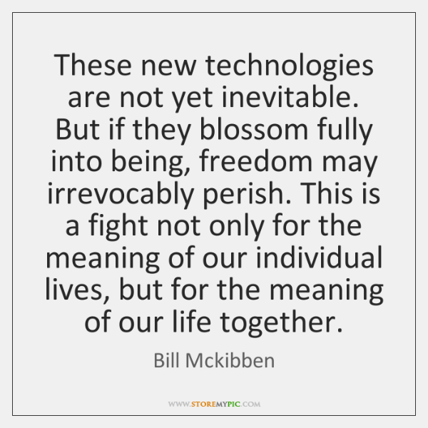 These new technologies are not yet inevitable. But if they blossom fully ...