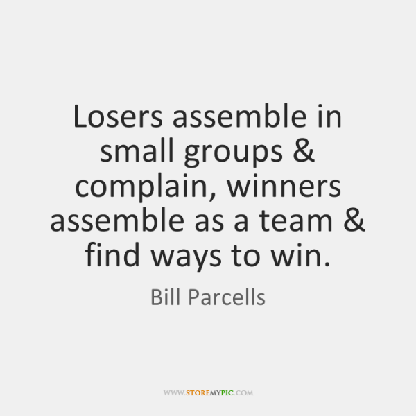 Losers assemble in small groups & complain, winners assemble as a team & find ...