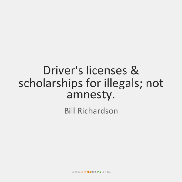 Driver's licenses & scholarships for illegals; not amnesty.