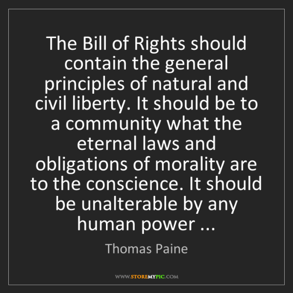 Thomas Paine: The Bill of Rights should contain the general principles...