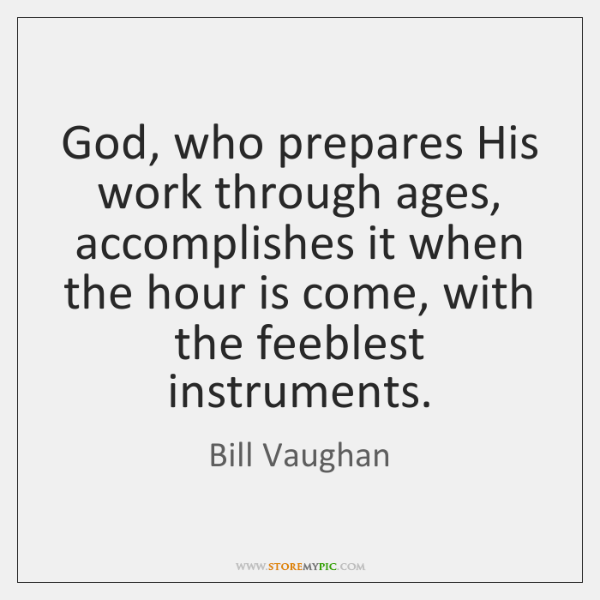 God, who prepares His work through ages, accomplishes it when the hour ...