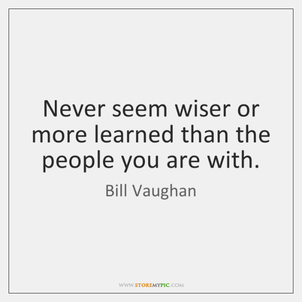 Never seem wiser or more learned than the people you are with.