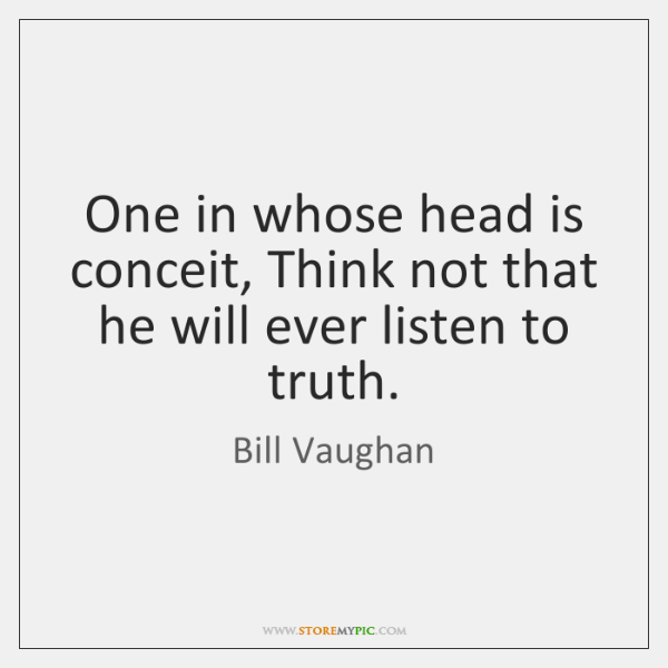 One in whose head is conceit, Think not that he will ever ...