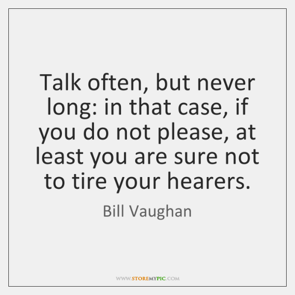 Talk often, but never long: in that case, if you do not ...