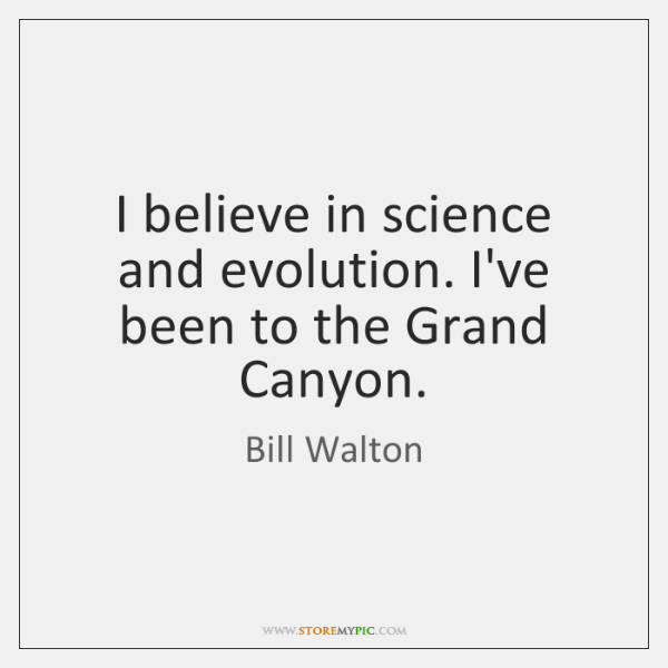 I believe in science and evolution. I've been to the Grand Canyon.