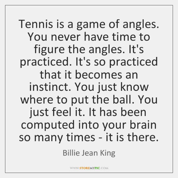 Tennis is a game of angles. You never have time to figure ...