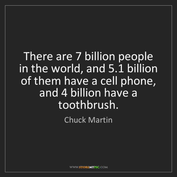 Chuck Martin: There are 7 billion people in the world, and 5.1 billion...