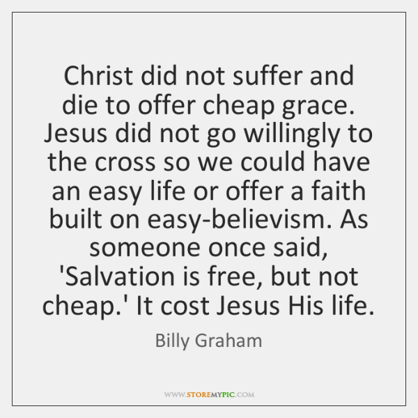Christ did not suffer and die to offer cheap grace. Jesus did ...