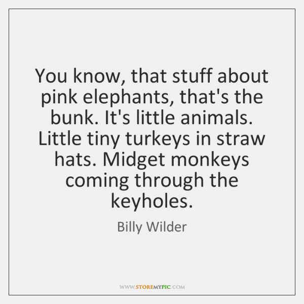 You know, that stuff about pink elephants, that's the bunk. It's little ...