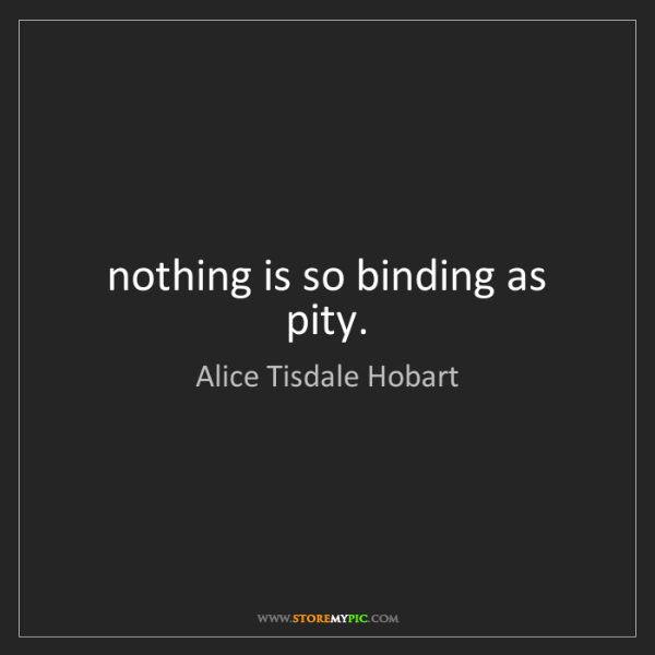 Alice Tisdale Hobart: nothing is so binding as pity.
