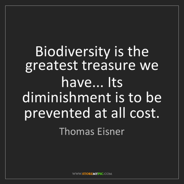 Thomas Eisner: Biodiversity is the greatest treasure we have... Its...