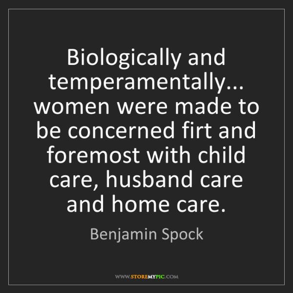 Benjamin Spock: Biologically and temperamentally... women were made to...