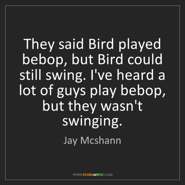 Jay Mcshann: They said Bird played bebop, but Bird could still swing....