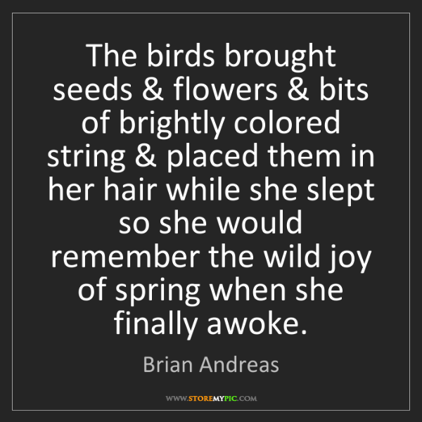 Brian Andreas: The birds brought seeds & flowers & bits of brightly...