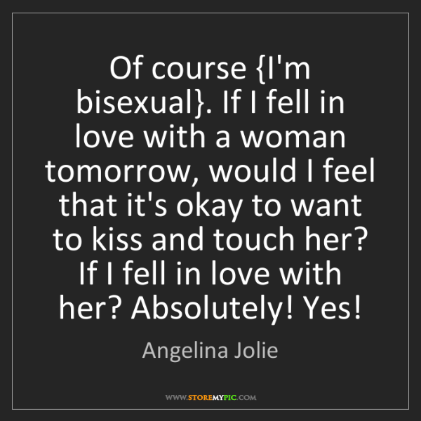 Angelina Jolie: Of course {I'm bisexual}. If I fell in love with a woman...