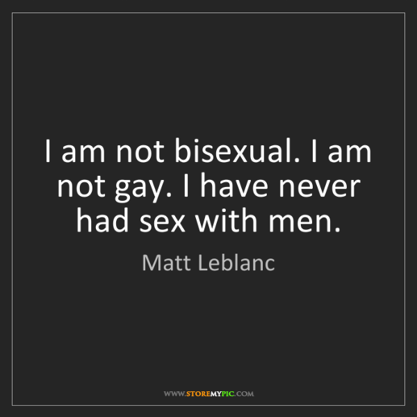 Matt Leblanc: I am not bisexual. I am not gay. I have never had sex...