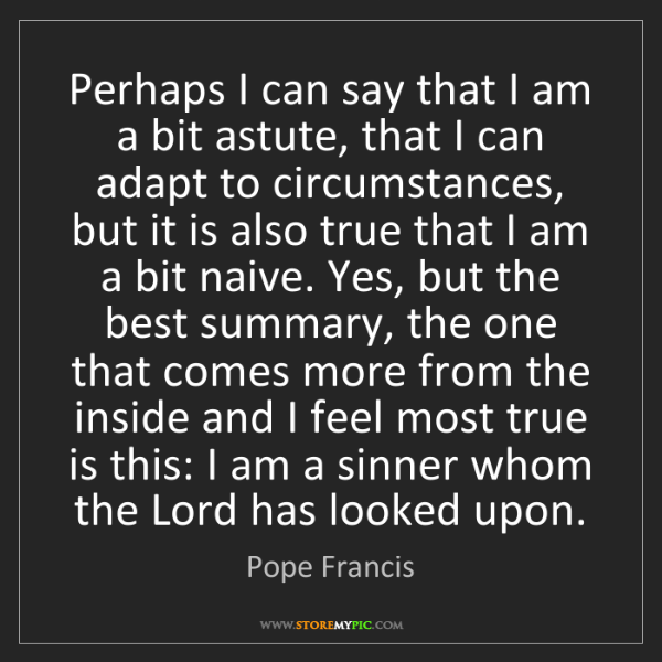 Pope Francis: Perhaps I can say that I am a bit astute, that I can...