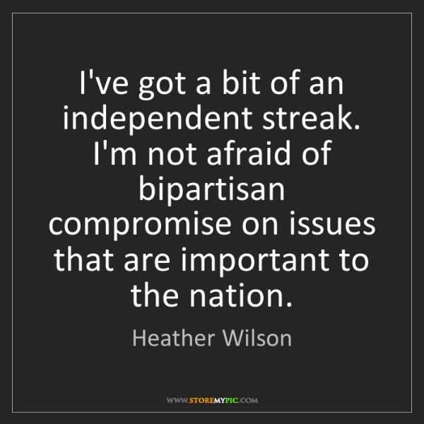 Heather Wilson: I've got a bit of an independent streak. I'm not afraid...