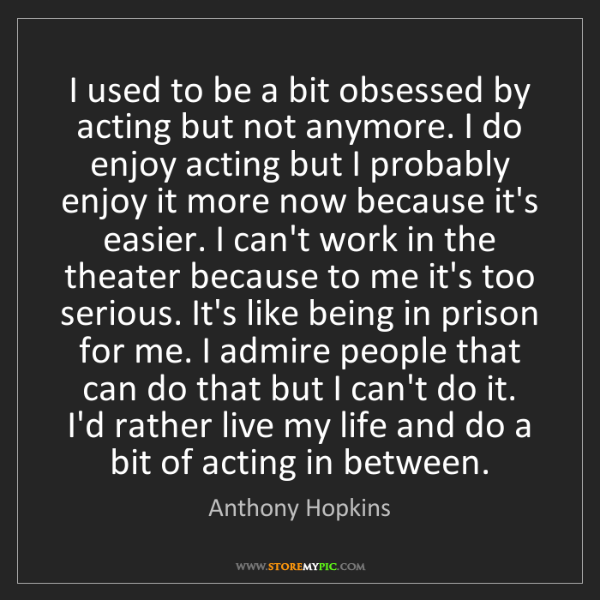 Anthony Hopkins: I used to be a bit obsessed by acting but not anymore....