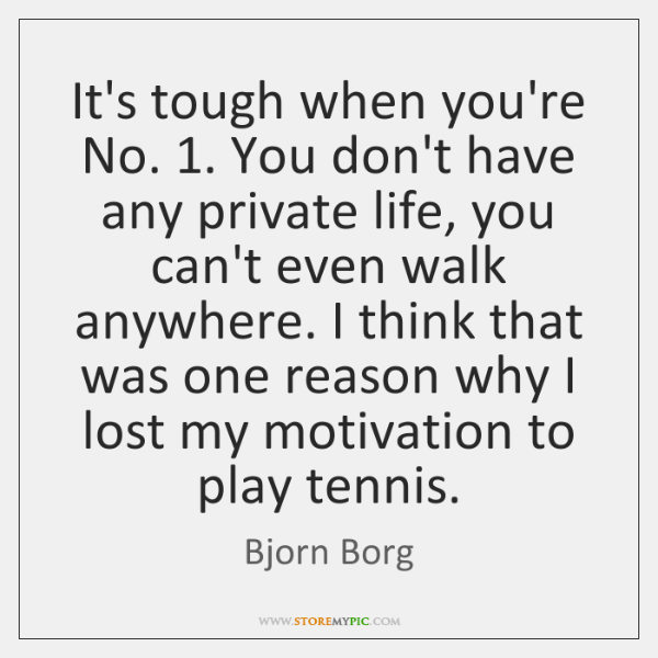 It's tough when you're No. 1. You don't have any private life, you ...