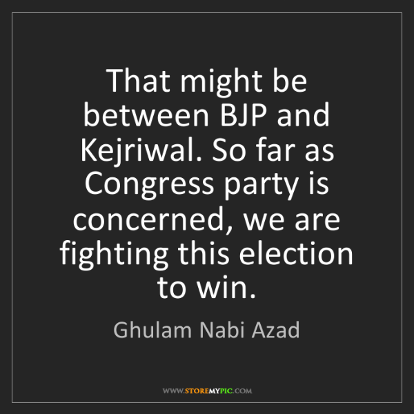 Ghulam Nabi Azad: That might be between BJP and Kejriwal. So far as Congress...