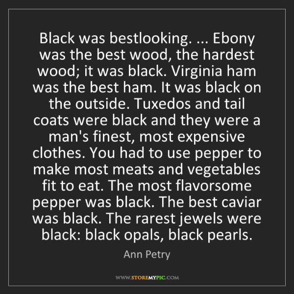 Ann Petry: Black was bestlooking. ... Ebony was the best wood, the...