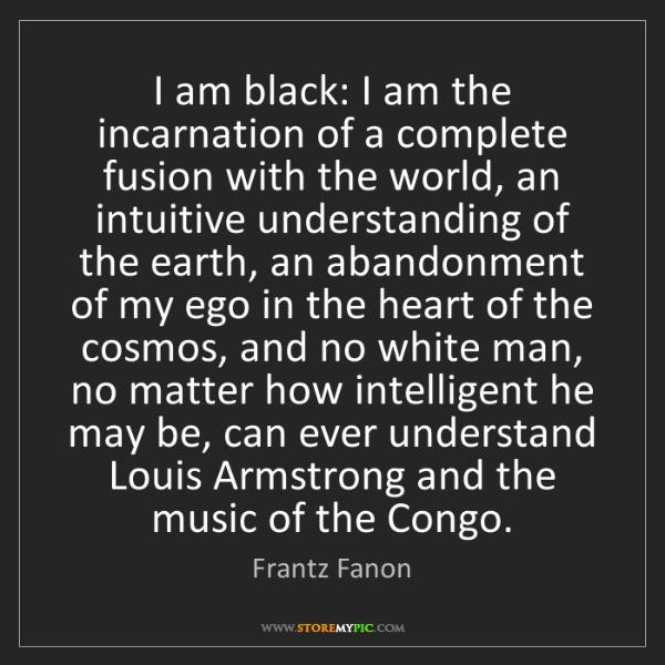 Frantz Fanon: I am black: I am the incarnation of a complete fusion...