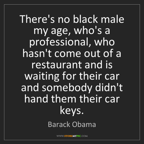 Barack Obama: There's no black male my age, who's a professional, who...