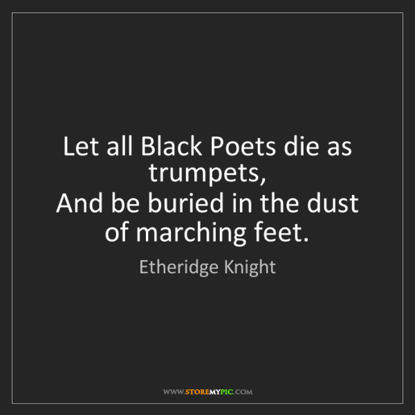Etheridge Knight: Let all Black Poets die as trumpets,  And be buried in...