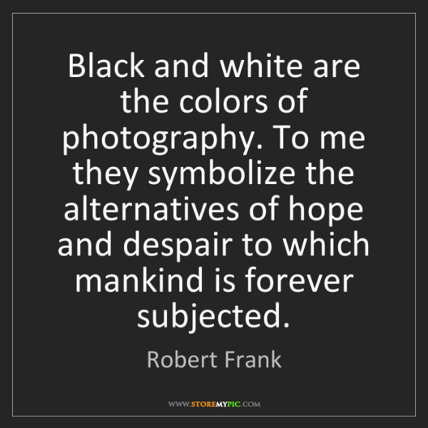 Robert Frank: Black and white are the colors of photography. To me...