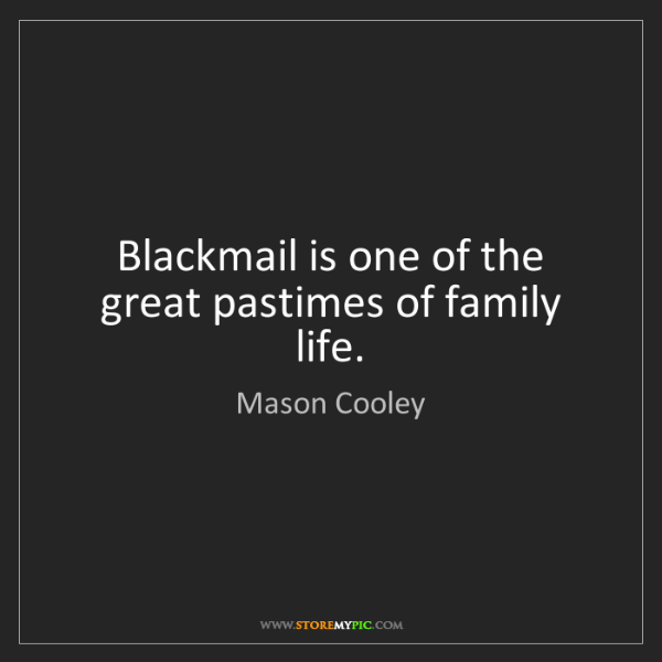 Mason Cooley: Blackmail is one of the great pastimes of family life.