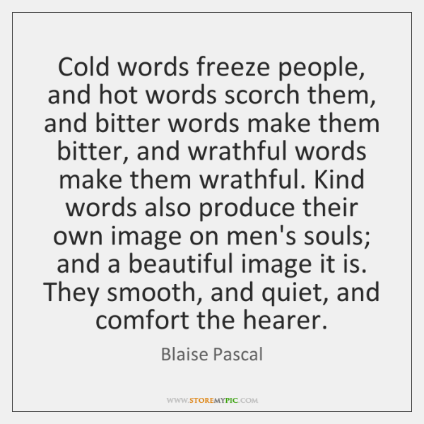 Cold words freeze people, and hot words scorch them, and bitter words ...