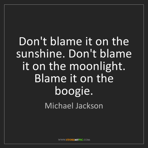 Michael Jackson: Don't blame it on the sunshine. Don't blame it on the...