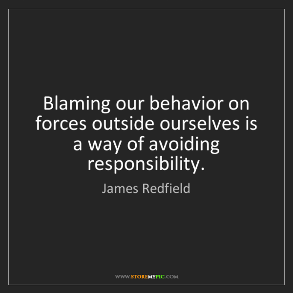 James Redfield: Blaming our behavior on forces outside ourselves is a...