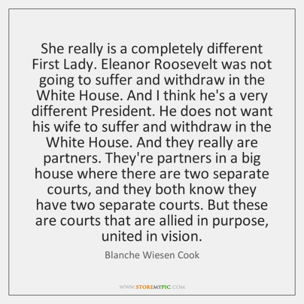 She really is a completely different First Lady. Eleanor Roosevelt was not ...